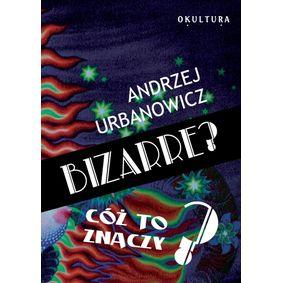 Bizarre - cóż to znaczy - Andrzej Urbanowicz