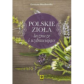 Polskie zioła lecznicze i uzdrawiające - Grażyna Wasilewska