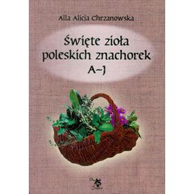 Święte zioła poleskich znachorek Tom 1 A-J - Alla Alicja Chrzanowska