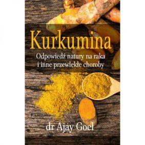 Kurkumina. Odpowiedź natury na raka i inne przewlekłe choroby - dr Ajay Goel