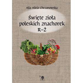 Święte zioła poleskich znachorek Tom 3  R-Ż - Alla Alicja Chrzanowska